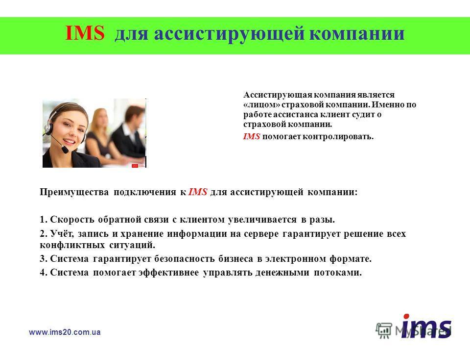 IMS для ассистирующей компании www.ims20.com.ua Ассистирующая компания является «лицом» страховой компании. Именно по работе ассистанса клиент судит о страховой компании. IMS помогает контролировать. Преимущества подключения к IMS для ассистирующей к
