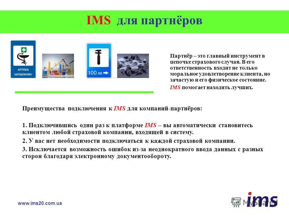 IMS для партнёров www.ims20.com.ua Партнёр – это главный инструмент в цепочке страхового случая. В его ответственность входит не только моральное удовлетворение клиента, но зачастую и его физическое состояние. IMS помогает находить лучших. Преимущест
