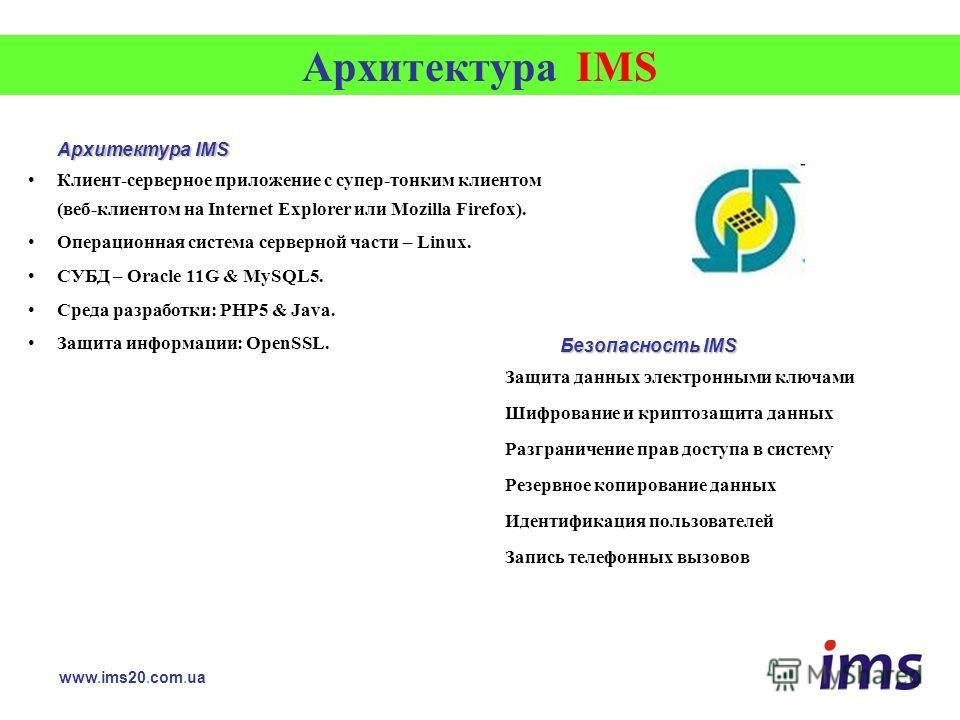 Архитектура IMS Клиент-серверное приложение с супер-тонким клиентом (веб-клиентом на Internet Explorer или Mozilla Firefox). Операционная система серверной части – Linux. СУБД – Oracle 11G & MySQL5. Среда разработки: PHP5 & Java. Защита информации: O