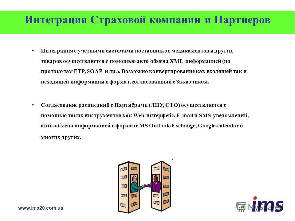 Интеграция Страховой компании и Партнеров Интеграция с учетными системами поставщиков медикаментов и других товаров осуществляется с помощью авто-обмена XML-информацией (по протоколам FTP, SOAP и др.). Возможно конвертирование как входящей так и исхо
