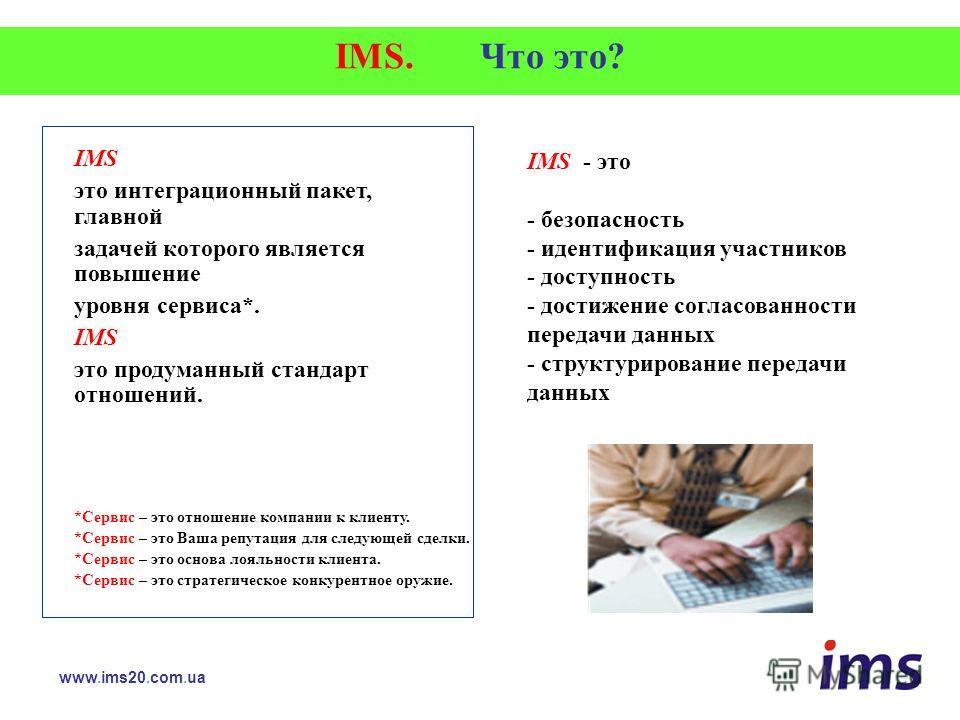 IMS. Что это? IMS это интеграционный пакет, главной задачей которого является повышение уровня сервиса*. IMS это продуманный стандарт отношений. www.ims20.com.ua *Сервис – это отношение компании к клиенту. *Сервис – это Ваша репутация для следующей с