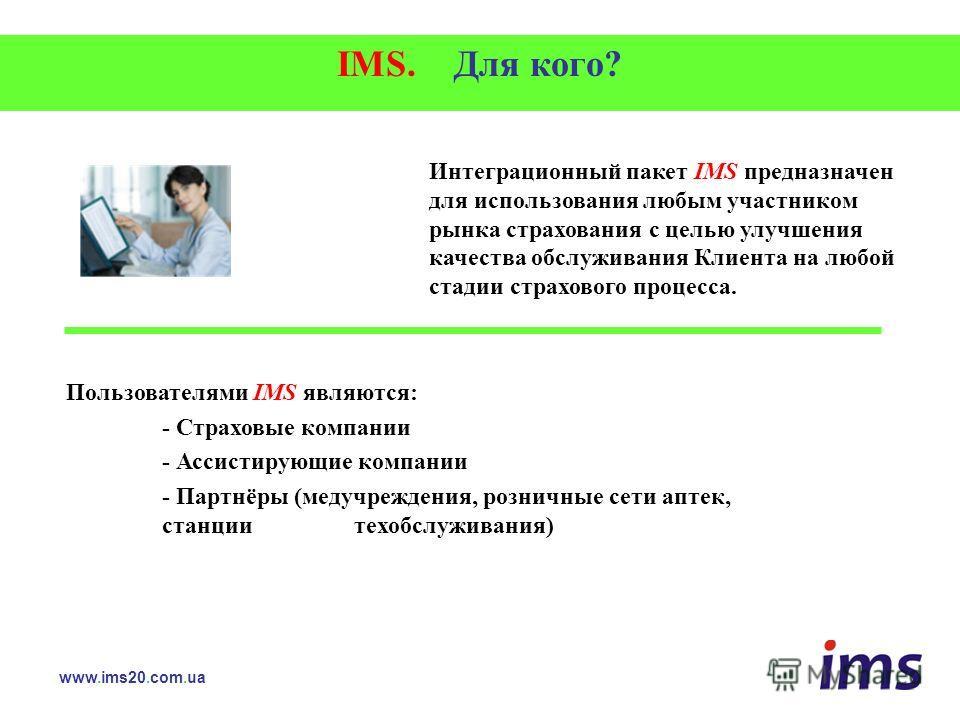 IMS. Для кого? Интеграционный пакет IMS предназначен для использования любым участником рынка страхования с целью улучшения качества обслуживания Клиента на любой стадии страхового процесса. www.ims20.com.ua Пользователями IMS являются: - Страховые к