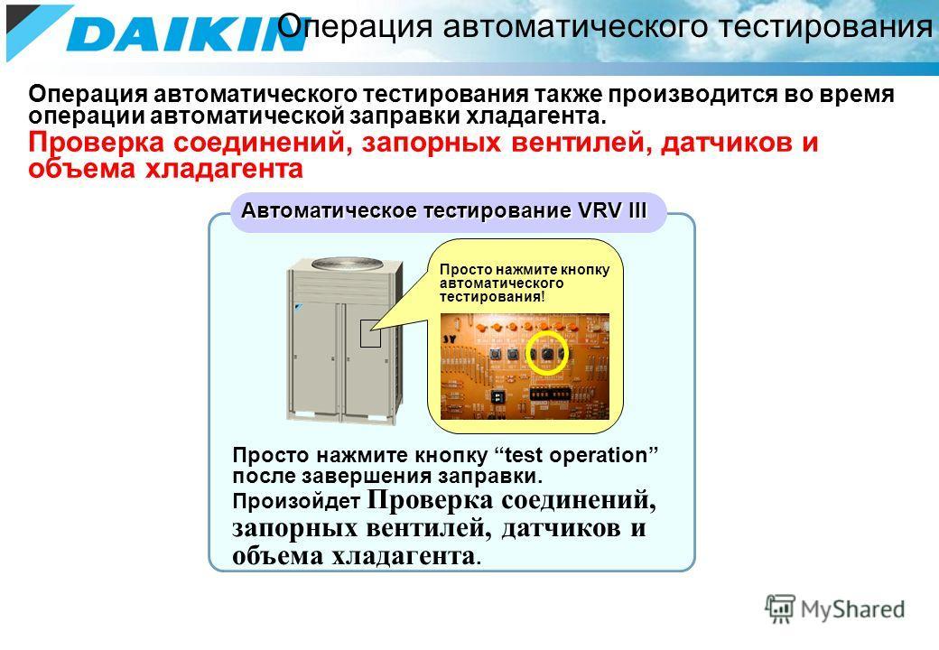 Операция автоматического тестирования также производится во время операции автоматической заправки хладагента. Проверка соединений, запорных вентилей, датчиков и объема хладагента Операция автоматического тестирования Автоматическое тестирование VRV