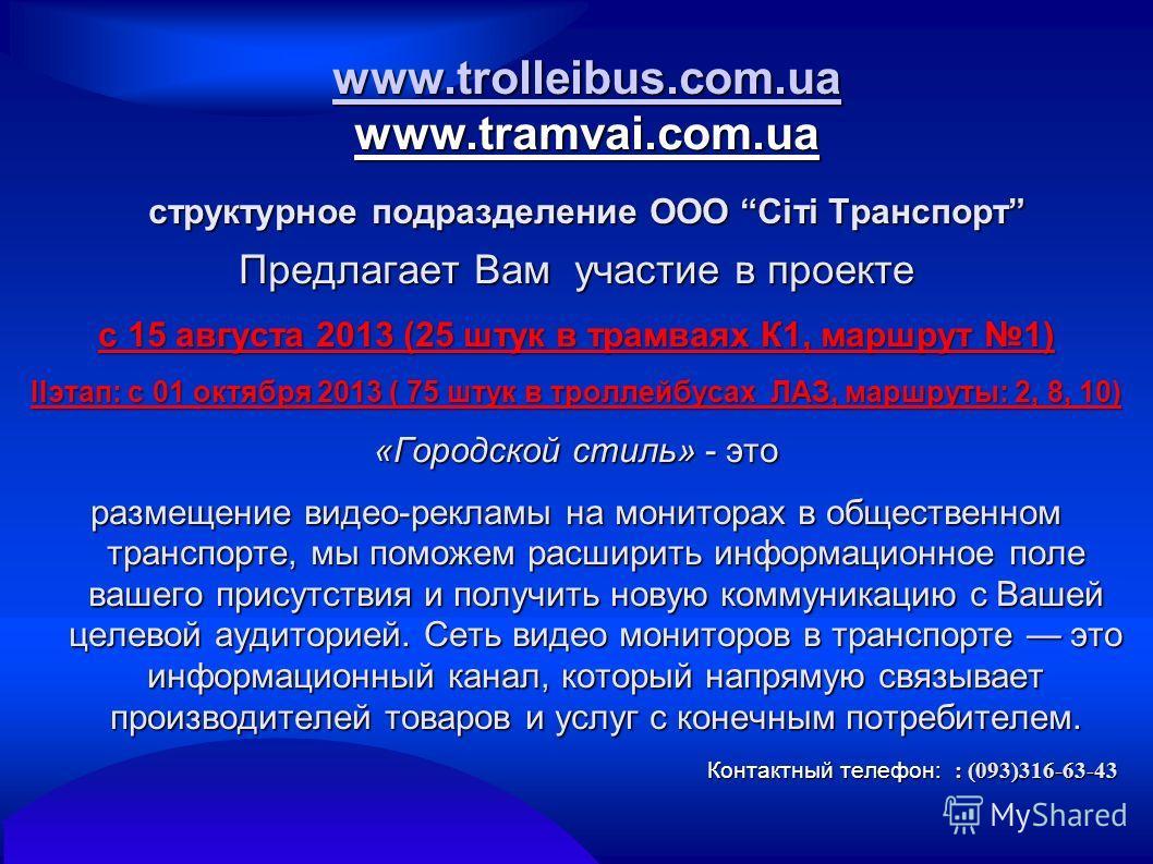 www.trolleibus.com.ua www.trolleibus.com.ua www.tramvai.com.ua структурное подразделение ООО Сіті Транспорт www.trolleibus.com.ua Предлагает Вам участие в проекте c 15 августа 2013 (25 штук в трамваях К1, маршрут 1) IIэтап: с 01 октября 2013 ( 75 шту