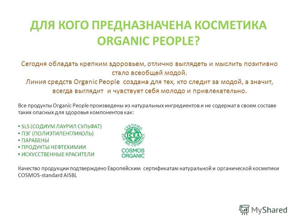 ДЛЯ КОГО ПРЕДНАЗНАЧЕНА КОСМЕТИКА ORGANIC PEOPLE? Сегодня обладать крепким здоровьем, отлично выглядеть и мыслить позитивно стало всеобщей модой. Линия средств Organic People создана для тех, кто следит за модой, а значит, всегда выглядит и чувствует