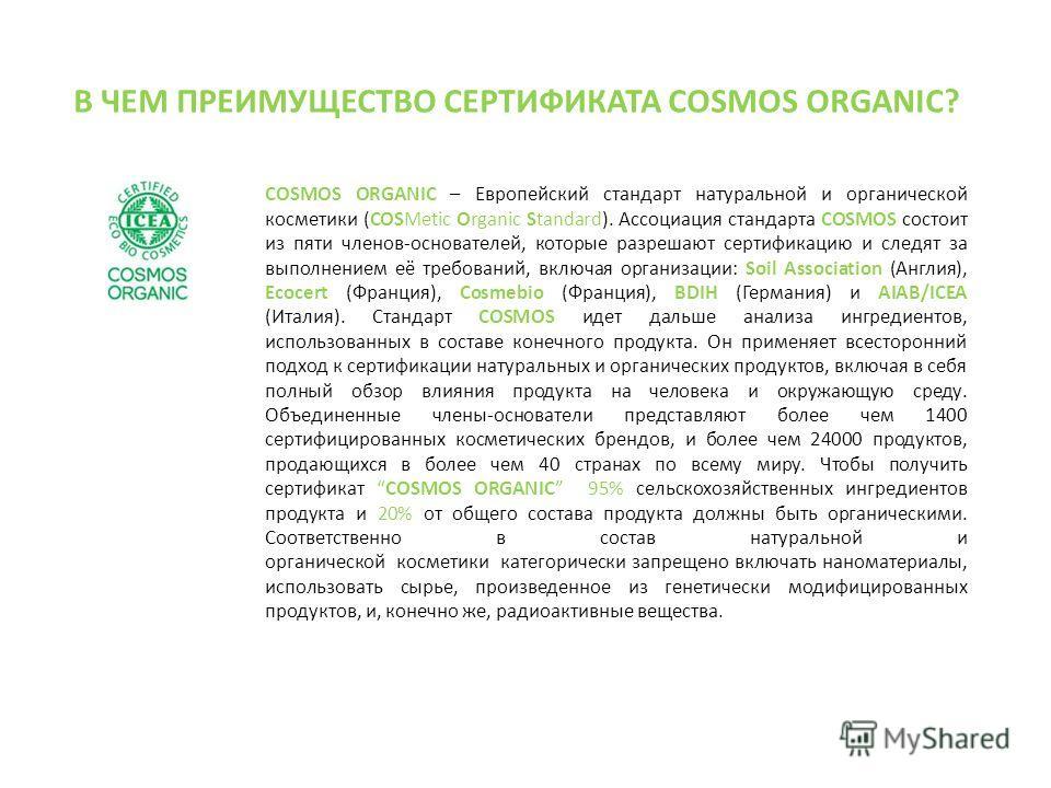 COSMOS ORGANIC – Европейский стандарт натуральной и органической косметики (COSMetic Organic Standard). Ассоциация стандарта COSMOS состоит из пяти членов-основателей, которые разрешают сертификацию и следят за выполнением её требований, включая орга