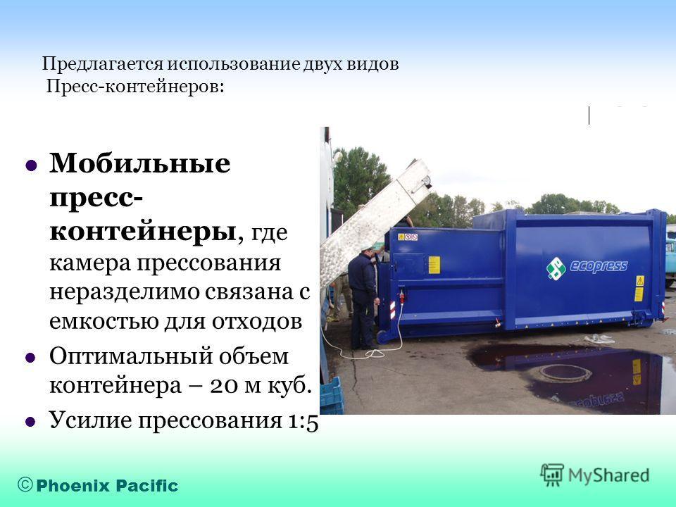 Phoenix Pacific Предлагается использование двух видов Пресс-контейнеров: Мобильные пресс- контейнеры, где камера прессования неразделимо связана с емкостью для отходов Оптимальный объем контейнера – 20 м куб. Усилие прессования 1:5