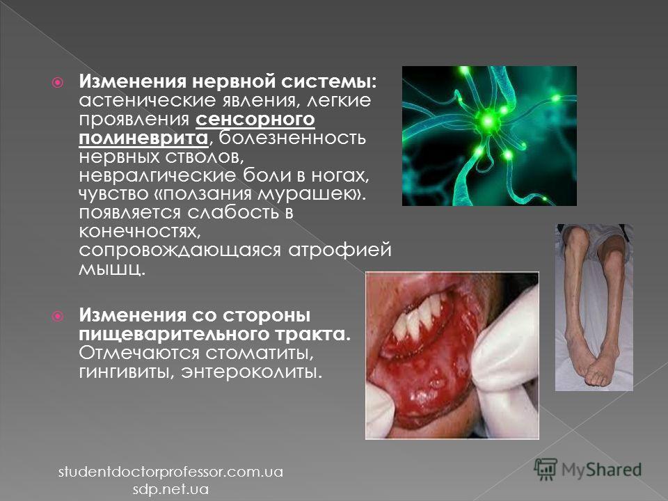 Изменения нервной системы: астенические явления, легкие проявления сенсорного полиневрита, болезненность нервных стволов, невралгические боли в ногах, чувство «ползания мурашек». появляется слабость в конечностях, сопровождающаяся атрофией мышц. Изме