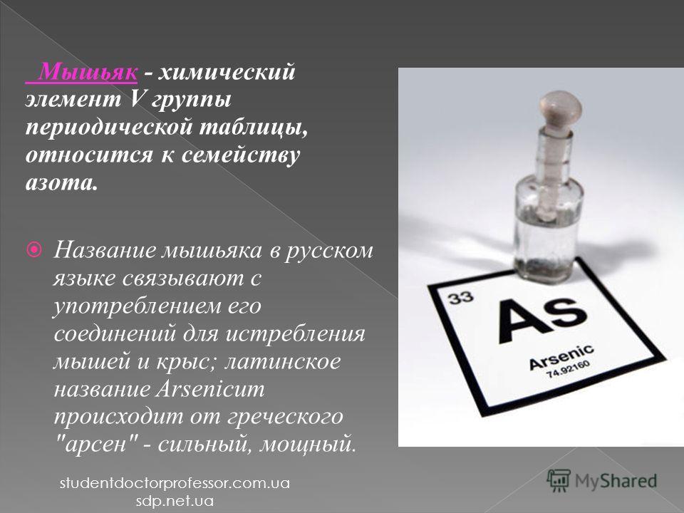 Мышьяк - химический элемент V группы периодической таблицы, относится к семейству азота. Название мышьяка в русском языке связывают с употреблением его соединений для истребления мышей и крыс; латинское название Arsenicum происходит от греческого