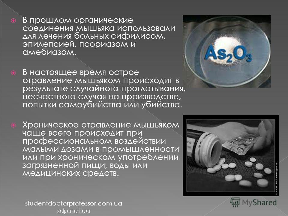 В прошлом органические соединения мышьяка использовали для лечения больных сифилисом, эпилепсией, псориазом и амебиазом. В настоящее время острое отравление мышьяком происходит в результате случайного проглатывания, несчастного случая на производстве