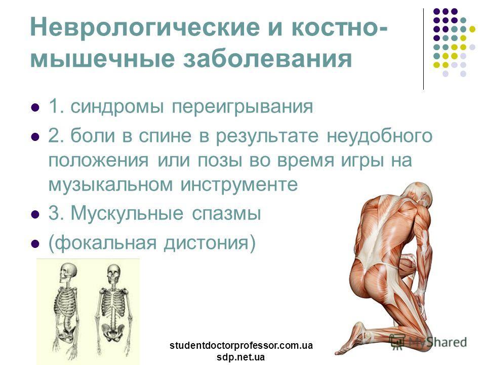 Неврологические и костно- мышечные заболевания 1. синдромы переигрывания 2. боли в спине в результате неудобного положения или позы во время игры на музыкальном инструменте 3. Мускульные спазмы (фокальная дистония) studentdoctorprofessor.com.ua sdp.n