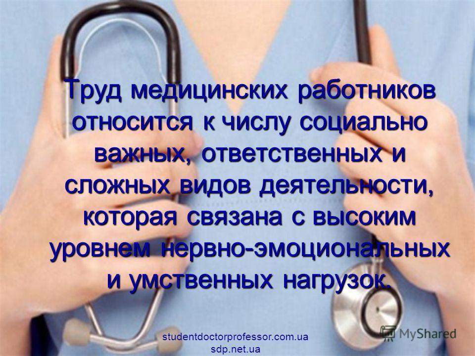 Труд медицинских работников относится к числу социально важных, ответственных и сложных видов деятельности, которая связана с высоким уровнем нервно-эмоциональных и умственных нагрузок. studentdoctorprofessor.com.ua sdp.net.ua