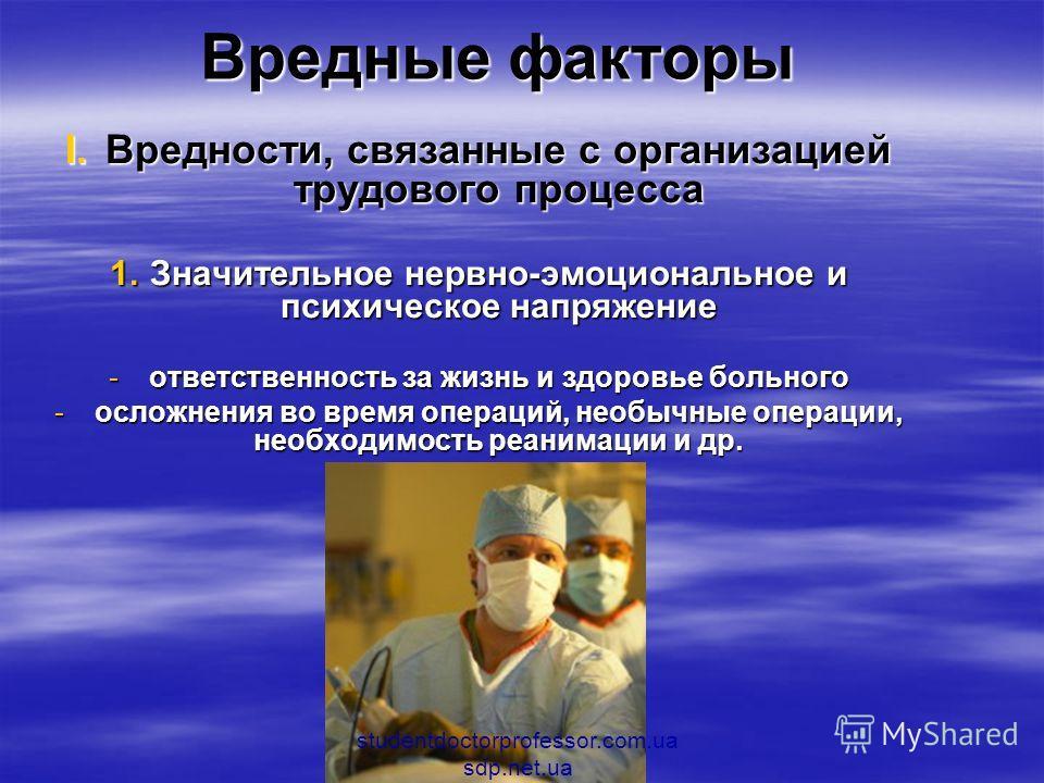 Вредные факторы I.Вредности, связанные с организацией трудового процесса 1.Значительное нервно-эмоциональное и психическое напряжение -ответственность за жизнь и здоровье больного -осложнения во время операций, необычные операции, необходимость реани
