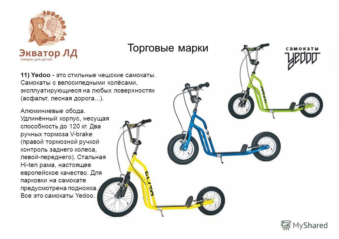 Торговые марки 11) Yedoo - это стильные чешские самокаты. Самокаты с велосипедными колёсами, эксплуатирующиеся на любых поверхностях (асфальт, лесная дорога...). Алюминиевые обода. Удлинённый корпус, несущая способность до 120 кг. Два ручных тормоза