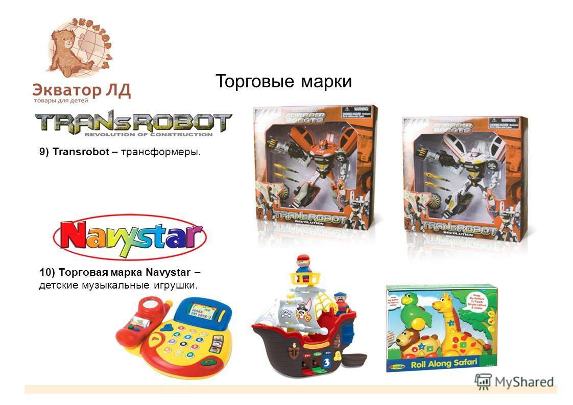 Торговые марки 9) Transrobot – трансформеры. 10) Торговая марка Navystar – детские музыкальные игрушки.
