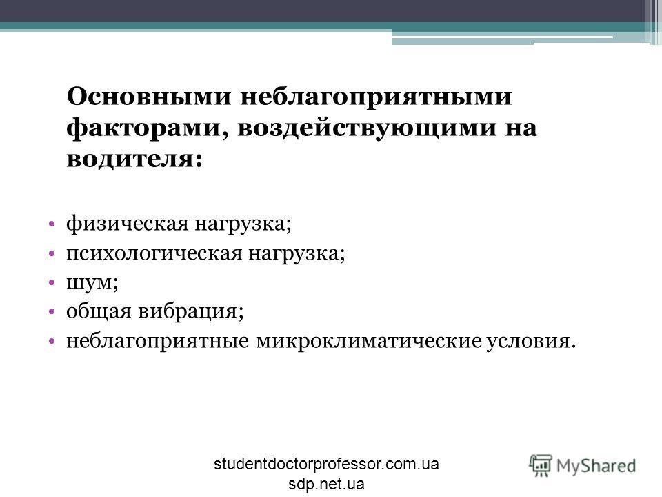 Основными неблагоприятными факторами, воздействующими на водителя: физическая нагрузка; психологическая нагрузка; шум; общая вибрация; неблагоприятные микроклиматические условия. studentdoctorprofessor.com.ua sdp.net.ua