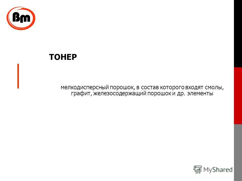 ТОНЕР мелкодисперсный порошок, в состав которого входят смолы, графит, железосодержащий порошок и др. элементы