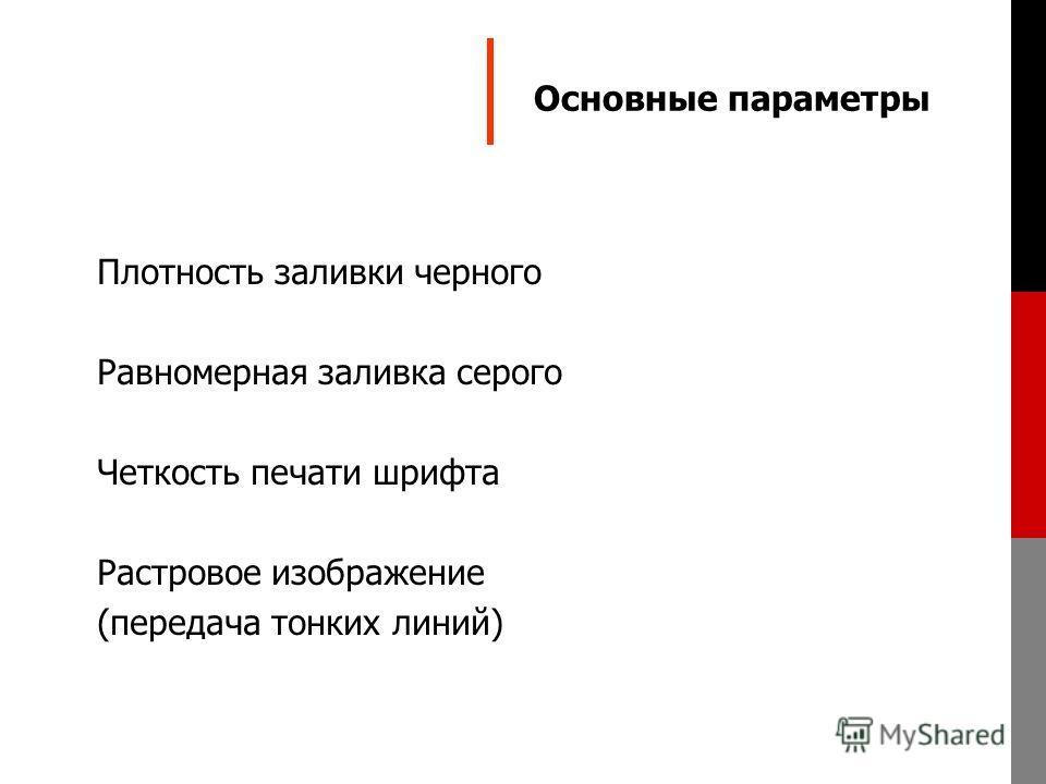 Основные параметры Плотность заливки черного Равномерная заливка серого Четкость печати шрифта Растровое изображение (передача тонких линий)