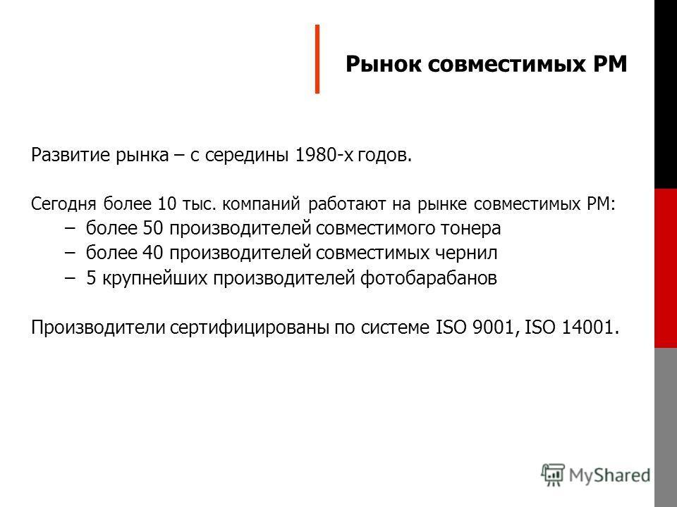 Рынок совместимых РМ Развитие рынка – c середины 1980-х годов. Сегодня более 10 тыс. компаний работают на рынке совместимых РМ: –более 50 производителей совместимого тонера –более 40 производителей совместимых чернил –5 крупнейших производителей фото