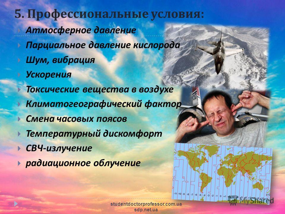 5. Профессиональные условия : Атмосферное давление Парциальное давление кислорода Шум, вибрация Ускорения Токсические вещества в воздухе Климатогеографический фактор Смена часовых поясов Температурный дискомфорт СВЧ - излучение радиационное облучение