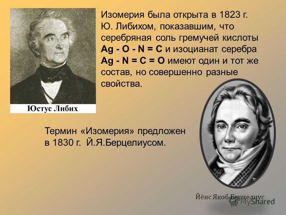 Изомерия была открыта в 1823 г. Ю. Либихом, показавшим, что серебряная соль гремучей кислоты Ag - О - N = C и изоцианат серебра Ag - N = C = O имеют один и тот же состав, но совершенно разные свойства. Термин «Изомерия» предложен в 1830 г. Й.Я.Берцел