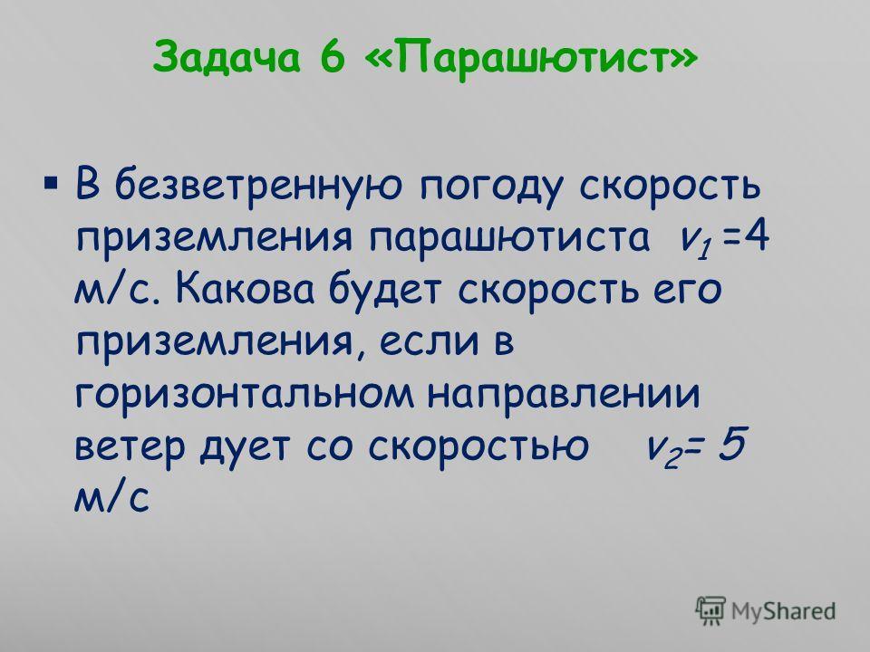 Задача 6 «Парашютист» В безветренную погоду скорость приземления парашютиста v 1 =4 м/с. Какова будет скорость его приземления, если в горизонтальном направлении ветер дует со скоростью v 2 = 5 м/с