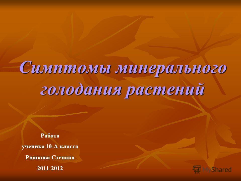 Симптомы минерального голодания растений Работа ученика 10-А класса Рашкова Степана 2011-2012