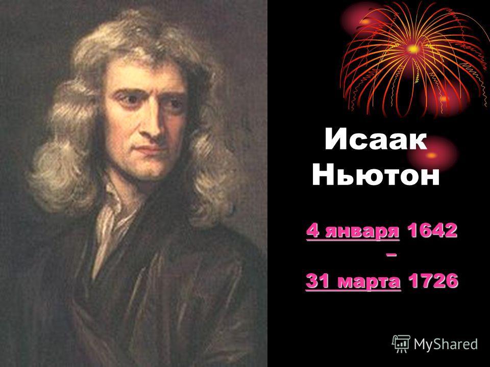 Исаак Ньютон 4 января4 января 1642 – 4 января 31 марта31 марта 1726 31 марта