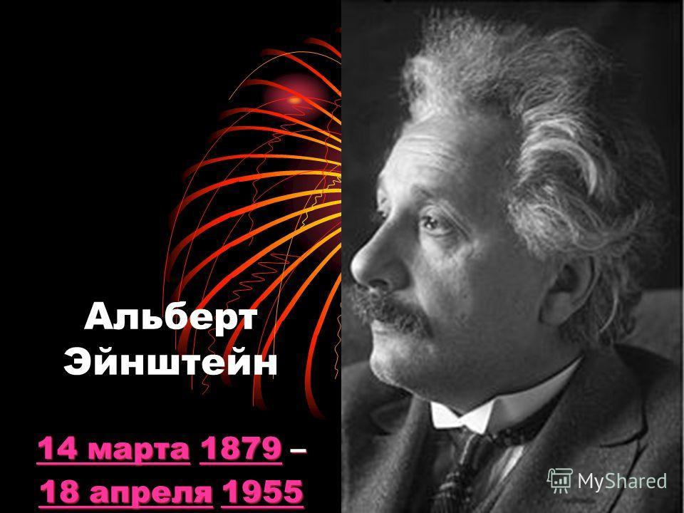 Альберт Эйнштейн 1111 4444 м м м м аааа рррр тттт аааа 1 1 1 1 1 8888 7777 9999 – 1111 8888 а а а а пппп рррр ееее лллл яяяя 1 1 1 1 1 9999 5555 5555