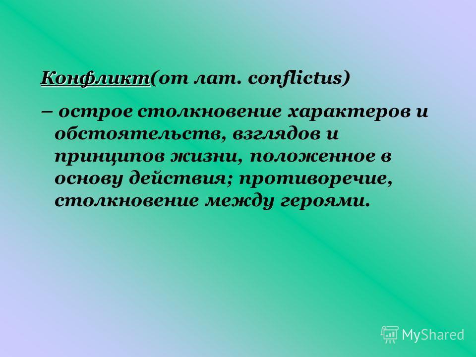Конфликт Конфликт(от лат. сonflictus) – острое столкновение характеров и обстоятельств, взглядов и принципов жизни, положенное в основу действия; противоречие, столкновение между героями.