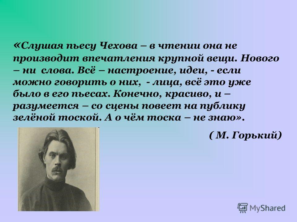 « Слушая пьесу Чехова – в чтении она не производит впечатления крупной вещи. Нового – ни слова. Всё – настроение, идеи, - если можно говорить о них, - лица, всё это уже было в его пьесах. Конечно, красиво, и – разумеется – со сцены повеет на публику