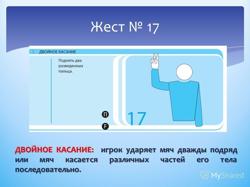 ДВОЙНОЕ КАСАНИЕ: игрок ударяет мяч дважды подряд или мяч касается различных частей его тела последовательно. Жест 17