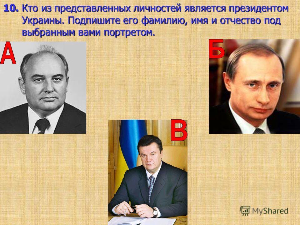 10. Кто из представленных личностей является президентом Украины. Подпишите его фамилию, имя и отчество под выбранным вами портретом.