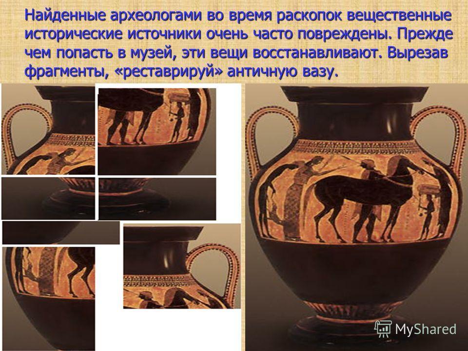 Найденные археологами во время раскопок вещественные исторические источники очень часто повреждены. Прежде чем попасть в музей, эти вещи восстанавливают. Вырезав фрагменты, «реставрируй» античную вазу. Найденные археологами во время раскопок веществе