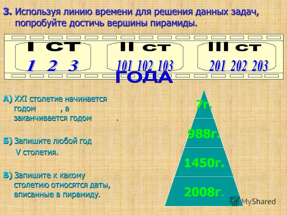 3. Используя линию времени для решения данных задач, попробуйте достичь вершины пирамиды. А) XXI столетие начинается годом, а заканчивается годом. Б) Запишите любой год V столетия. V столетия. В) Запишите к какому столетию относятся даты, вписанные в