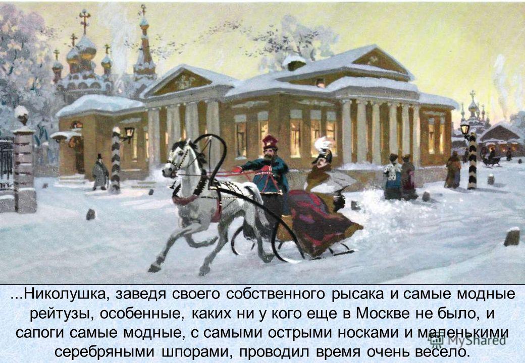 ...Николушка, заведя своего собственного рысака и самые модные рейтузы, особенные, каких ни у кого еще в Москве не было, и сапоги самые модные, с самыми острыми носками и маленькими серебряными шпорами, проводил время очень весело.