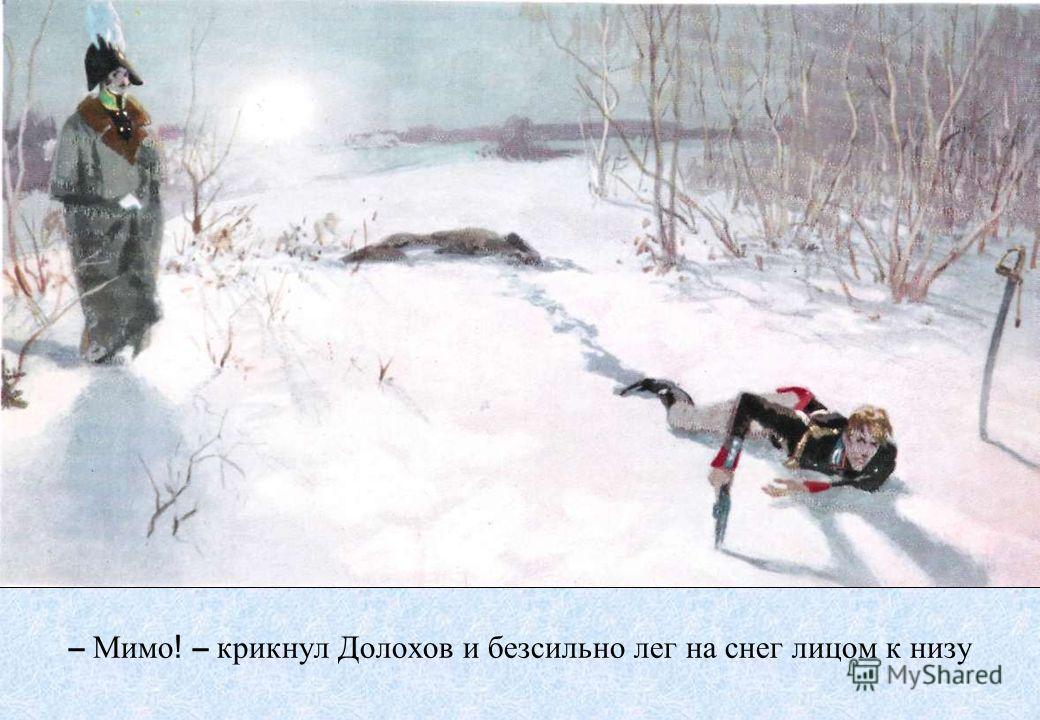 – Мимо! – крикнул Долохов и безсильно лег на снег лицом к низу