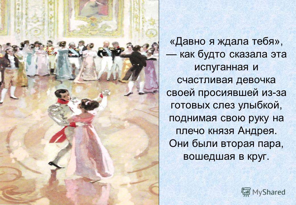 «Давно я ждала тебя», как будто сказала эта испуганная и счастливая девочка своей просиявшей из-за готовых слез улыбкой, поднимая свою руку на плечо князя Андрея. Они были вторая пара, вошедшая в круг.