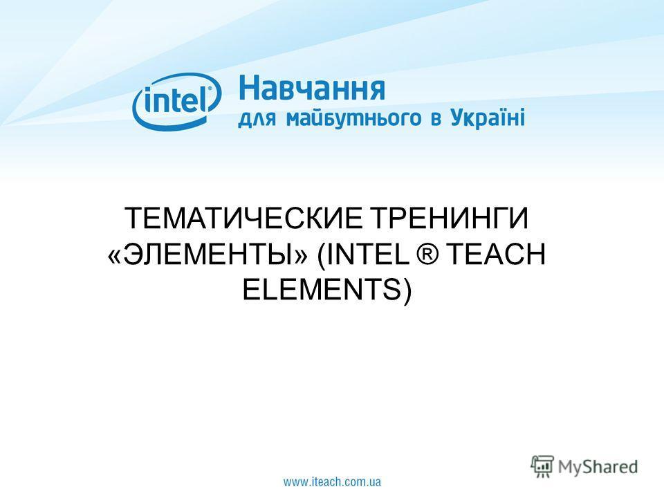 ТЕМАТИЧЕСКИЕ ТРЕНИНГИ «ЭЛЕМЕНТЫ» (INTEL ® TEACH ELEMENTS)