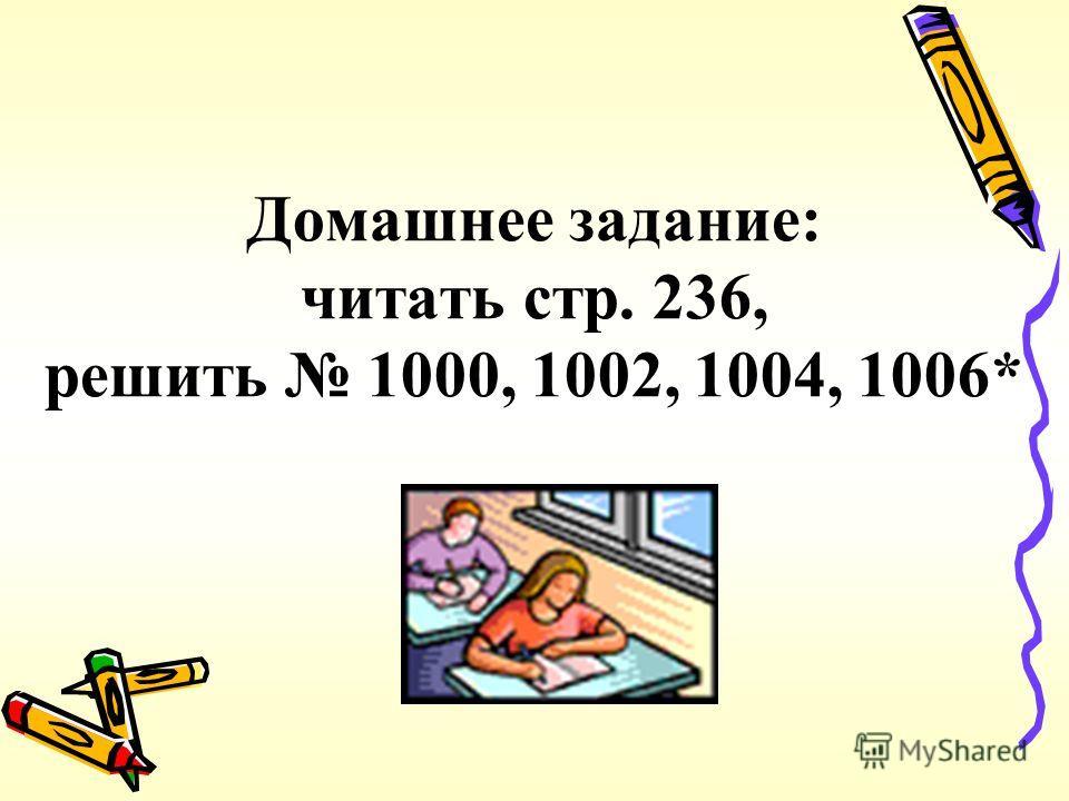Домашнее задание: читать стр. 236, решить 1000, 1002, 1004, 1006*