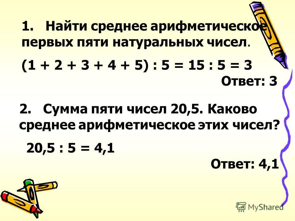 1. Найти среднее арифметическое первых пяти натуральных чисел. (1 + 2 + 3 + 4 + 5) : 5 = 15 : 5 = 3 Ответ: 3 2. Сумма пяти чисел 20,5. Каково среднее арифметическое этих чисел? 20,5 : 5 = 4,1 Ответ: 4,1