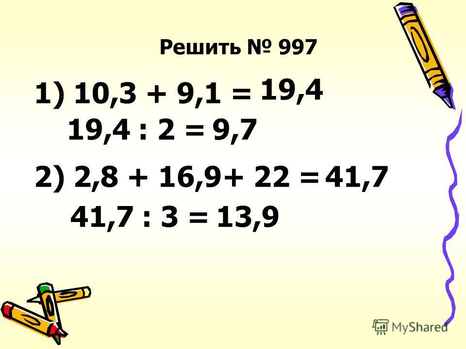 Решить 997 1) 10,3 + 9,1 = 19,4 19,4 : 2 =9,7 2) 2,8 + 16,9+ 22 =41,7 41,7 : 3 =13,9