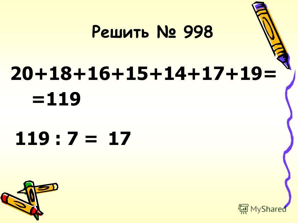 Решить 998 20+18+16+15+14+17+19= =119 119 : 7 =17