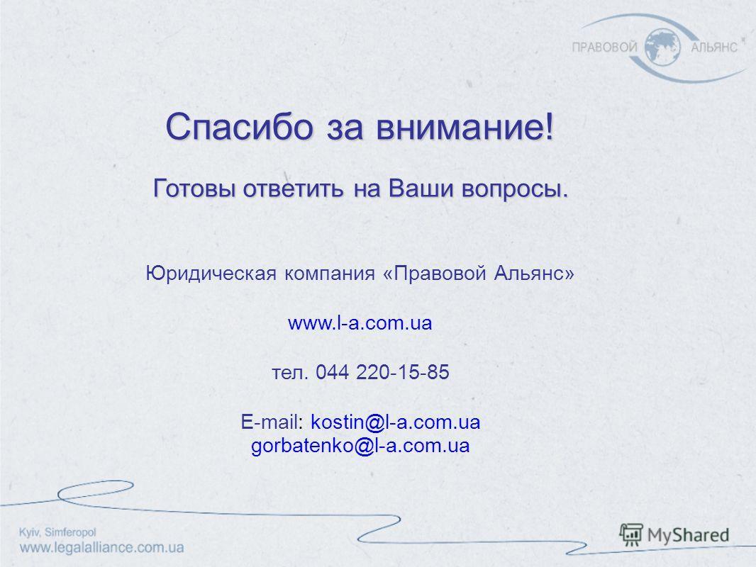 Спасибо за внимание! Готовы ответить на Ваши вопросы. Юридическая компания «Правовой Альянс» www.l-a.com.ua тел. 044 220-15-85 E-mail: kostin@l-a.com.ua gorbatenko@l-a.com.ua