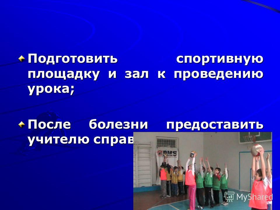 Подготовить спортивную площадку и зал к проведению урока; После болезни предоставить учителю справку от врача;