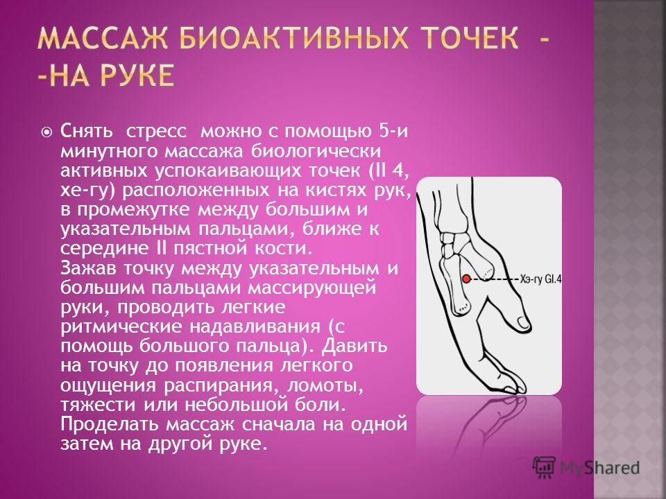 Снять стресс можно с помощью 5-и минутного массажа биологически активных успокаивающих точек (II 4, хе-гу) расположенных на кистях рук, в промежутке между большим и указательным пальцами, ближе к середине II пястной кости. Зажав точку между указатель