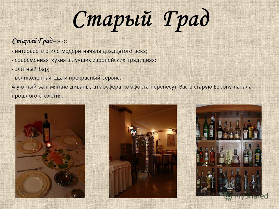 Старый Град Старый Град – это: - интерьер в стиле модерн начала двадцатого века; - современная кухня в лучших европейских традициях; - элитный бар; - великолепная еда и прекрасный сервис. А уютный зал, мягкие диваны, атмосфера комфорта перенесут Вас