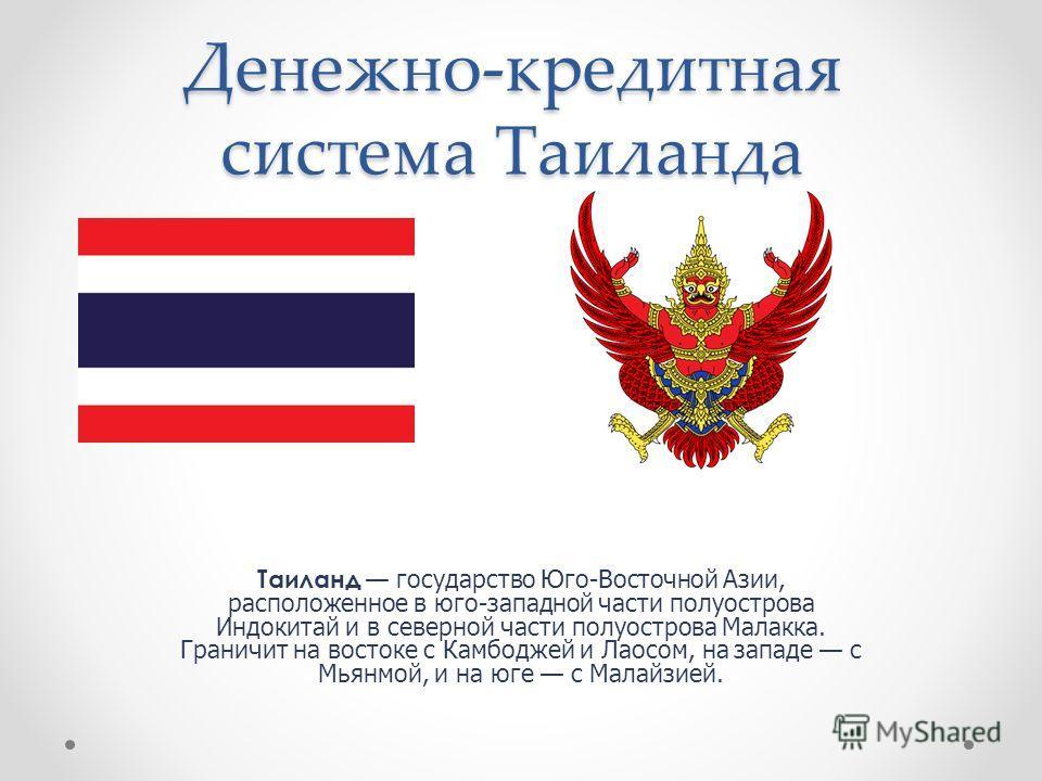 Денежно-кредитная система Таиланда Таиланд государство Юго-Восточной Азии, расположенное в юго-западной части полуострова Индокитай и в северной части полуострова Малакка. Граничит на востоке с Камбоджей и Лаосом, на западе с Мьянмой, и на юге с Мала