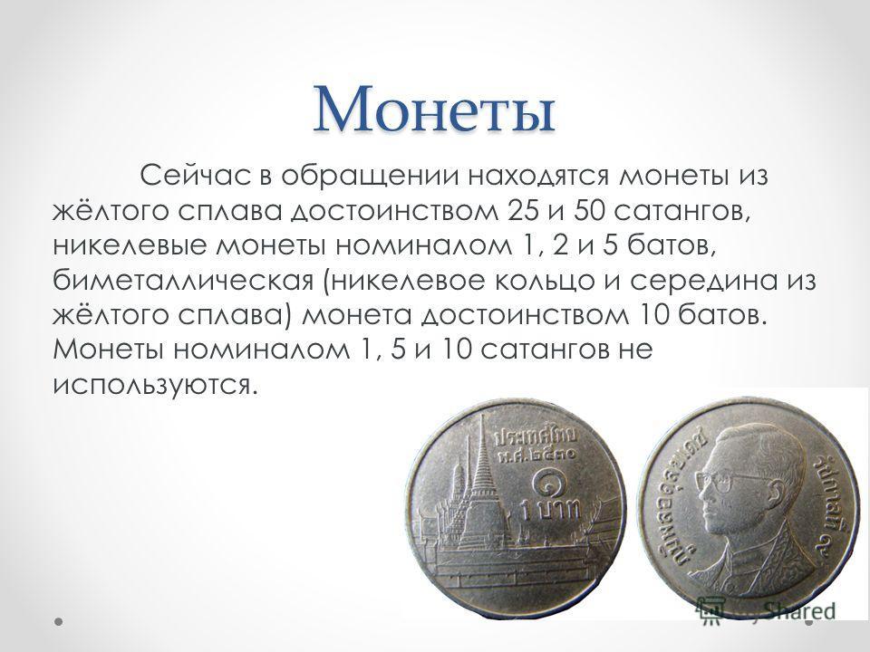 Монеты Сейчас в обращении находятся монеты из жёлтого сплава достоинством 25 и 50 сатангов, никелевые монеты номиналом 1, 2 и 5 батов, биметаллическая (никелевое кольцо и середина из жёлтого сплава) монета достоинством 10 батов. Монеты номиналом 1, 5