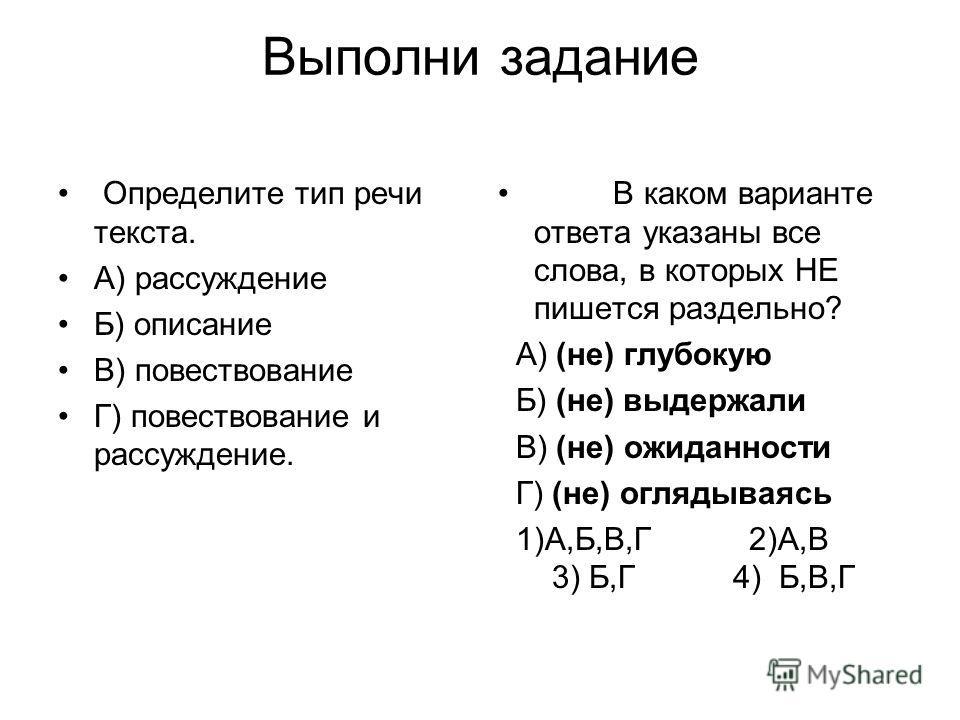 Выполни задание Определите тип речи текста. А) рассуждение Б) описание В) повествование Г) повествование и рассуждение. В каком варианте ответа указаны все слова, в которых НЕ пишется раздельно? А) (не) глубокую Б) (не) выдержали В) (не) ожиданности